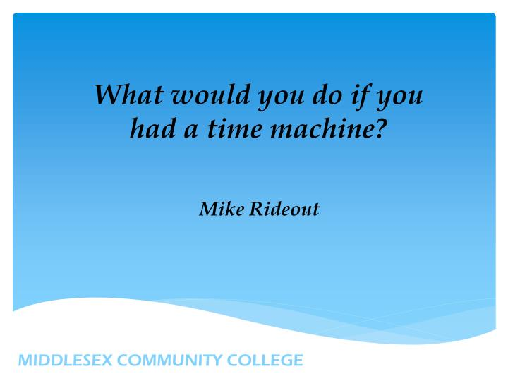What would you do if you had a time machine?