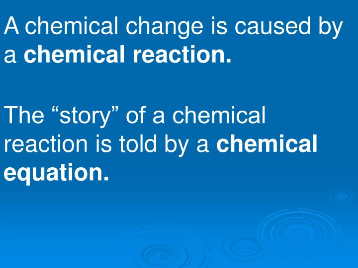 A chemical change is caused by a