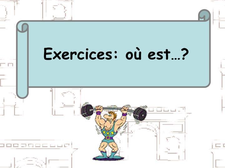 Exercices: où est…?
