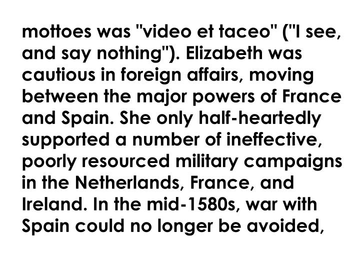 "mottoes was ""video et taceo"" (""I see, and say nothing""). Elizabeth was cautious in foreign affairs, moving between the major powers of France and Spain. She only half-heartedly supported a number of ineffective, poorly resourced military campaigns in the Netherlands, France, and Ireland. In the mid-1580s, war with Spain could no longer be avoided,"