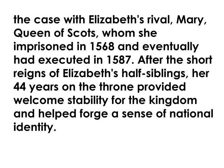 the case with Elizabeth's rival, Mary, Queen of Scots, whom she imprisoned in 1568 and eventually had executed in 1587. After the short reigns of Elizabeth's half-siblings, her 44 years on the throne provided welcome stability for the kingdom and helped forge a sense of national identity.