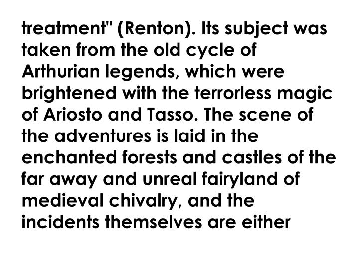 "treatment"" (Renton). Its subject was taken from the old cycle of Arthurian legends, which were brightened with the terrorless magic of Ariosto and Tasso. The scene of the adventures is laid in the enchanted forests and castles of the far away and unreal fairyland of medieval chivalry, and the incidents themselves are either"