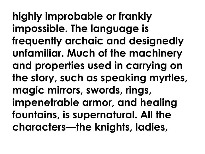 highly improbable or frankly impossible. The language is frequently archaic and designedly unfamiliar. Much of the machinery and properties used in carrying on the story, such as speaking myrtles, magic mirrors, swords, rings, impenetrable armor, and healing fountains, is supernatural. All the characters—the knights, ladies,