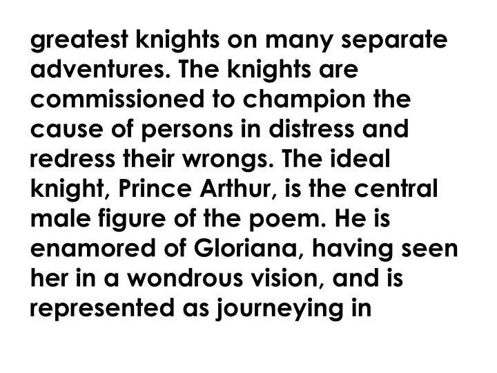 greatest knights on many separate adventures. The knights are commissioned to champion the cause of persons in distress and redress their wrongs. The ideal knight, Prince Arthur, is the central male figure of the poem. He is enamored of Gloriana, having seen her in a wondrous vision, and is represented as journeying in