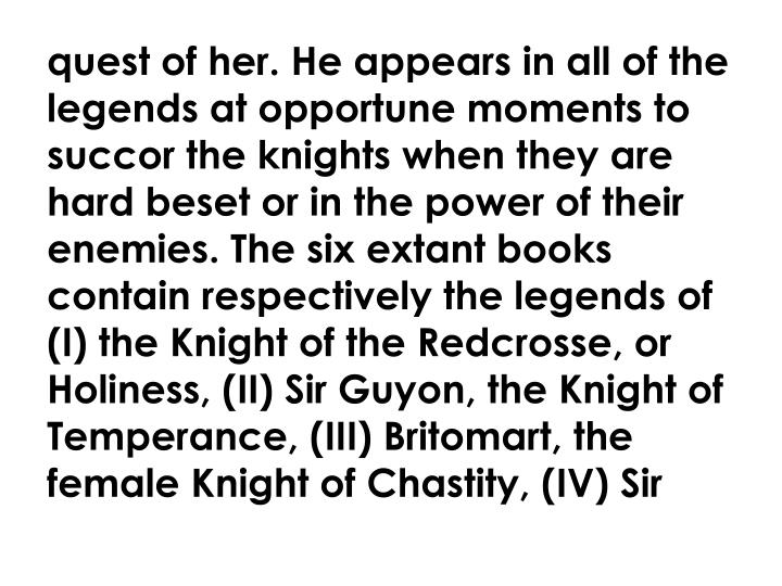 quest of her. He appears in all of the legends at opportune moments to succor the knights when they are hard beset or in the power of their enemies. The six extant books contain respectively the legends of (I) the Knight of the Redcrosse, or Holiness, (II) Sir Guyon, the Knight of Temperance, (III) Britomart, the female Knight of Chastity, (IV) Sir