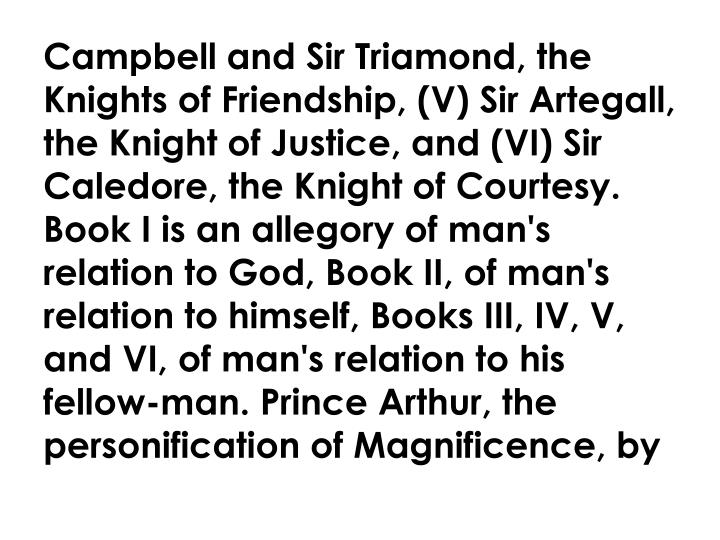 Campbell and Sir Triamond, the Knights of Friendship, (V) Sir Artegall, the Knight of Justice, and (VI) Sir Caledore, the Knight of Courtesy. Book I is an allegory of man's relation to God, Book II, of man's relation to himself, Books III, IV, V, and VI, of man's relation to his fellow-man. Prince Arthur, the personification of Magnificence, by