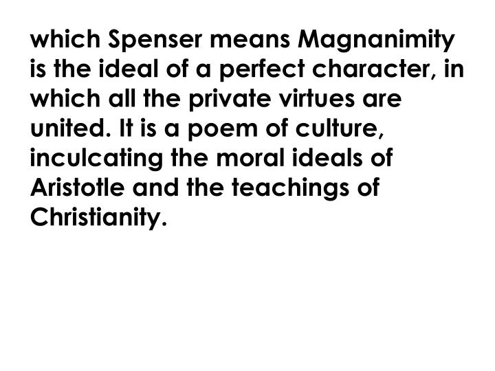 which Spenser means Magnanimity is the ideal of a perfect character, in which all the private virtues are united. It is a poem of culture, inculcating the moral ideals of Aristotle and the teachings of Christianity.