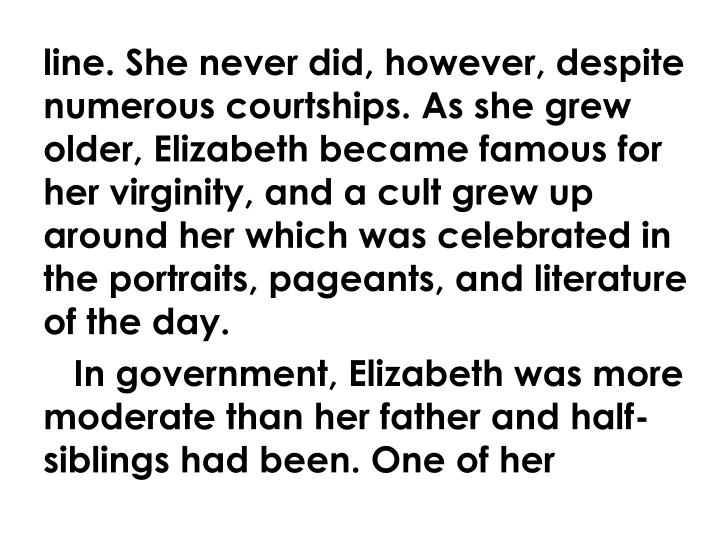 line. She never did, however, despite numerous courtships. As she grew older, Elizabeth became famous for her virginity, and a cult grew up around her which was celebrated in the portraits, pageants, and literature of the day.