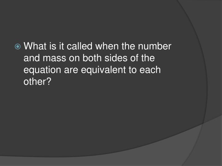 What is it called when the number and mass on both sides of the equation are equivalent to each othe...