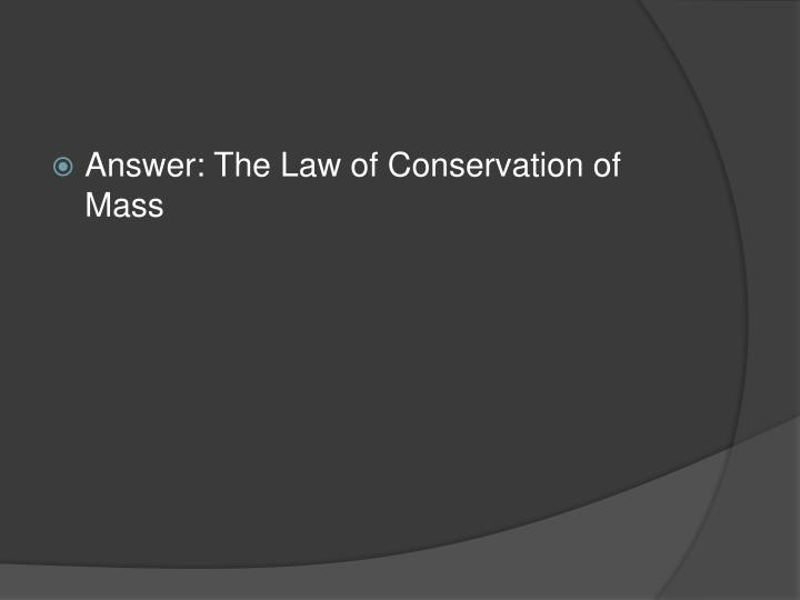Answer: The Law of Conservation of Mass