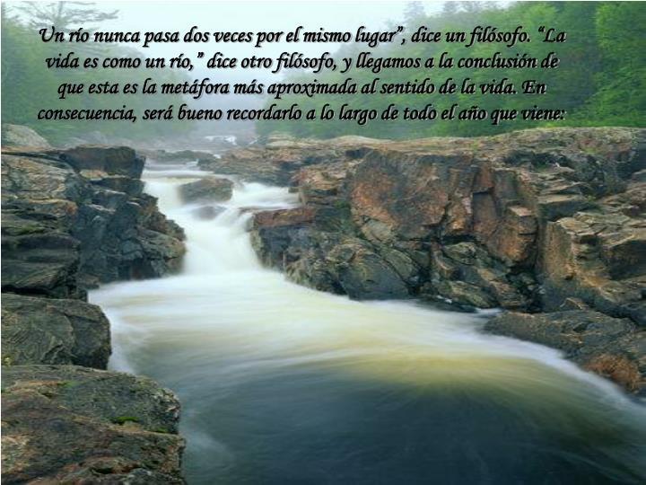 """Un río nunca pasa dos veces por el mismo lugar"""", dice un filósofo. """"La vida es como un río,"""" dice otro filósofo, y llegamos a la conclusión de que esta es la metáfora más aproximada al sentido de la vida. En consecuencia, será bueno recordarlo a lo largo de todo el año que viene:"""