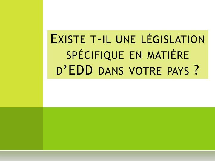 Existe t-il une législation spécifique en matière d'EDD dans votre pays?