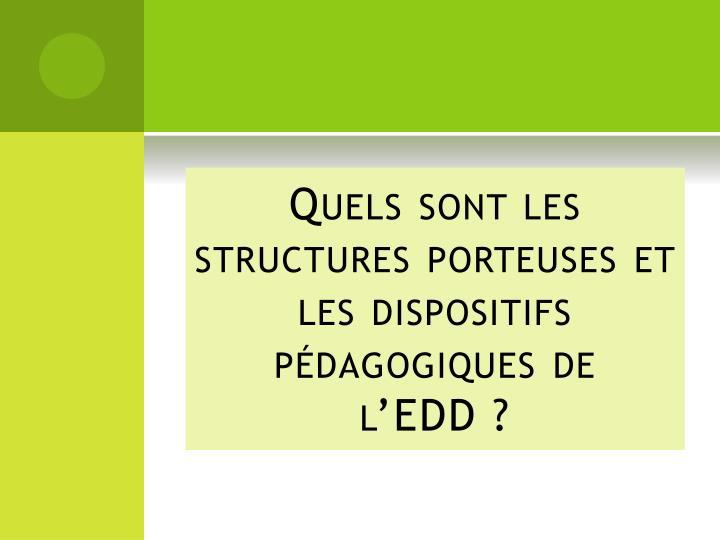 Quels sont les structures porteuses et les dispositifs pédagogiques de l'EDD?