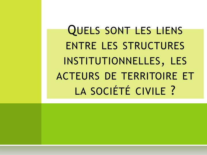 Quels sont les liens  entre les structures institutionnelles, les acteurs de territoire et la société civile?