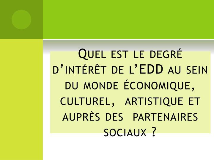 Quel est le degré  d'intérêt de l'EDD au sein du monde économique,  culturel,  artistique et auprès des  partenaires sociaux?