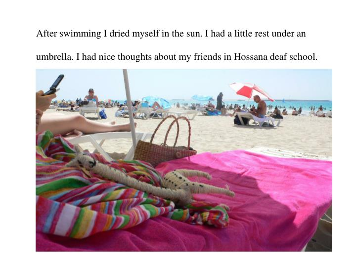 After swimming I dried myself in the sun. I had a little rest under an umbrella. I had nice thoughts about my friends in Hossana deaf school.