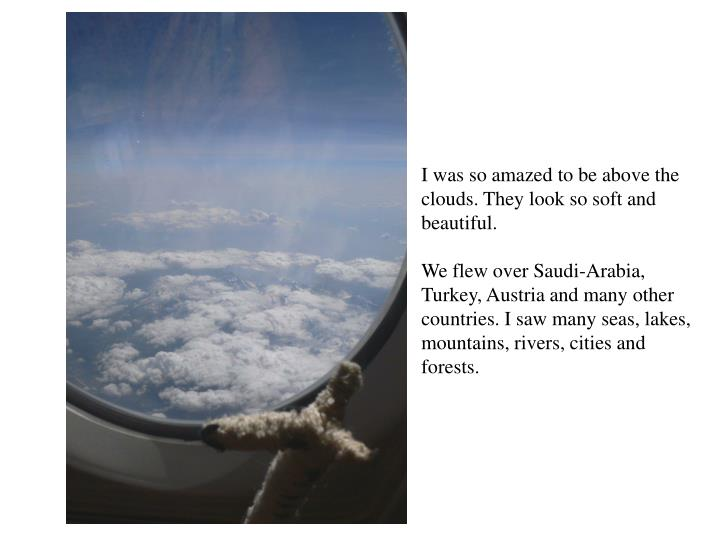 I was so amazed to be above the clouds. They look so soft and beautiful.