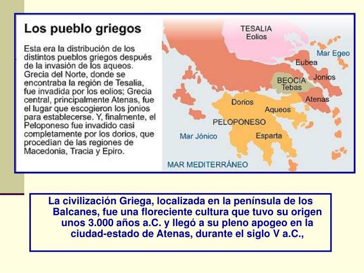 La civilización Griega, localizada en la península de los Balcanes, fue una floreciente cultura qu...