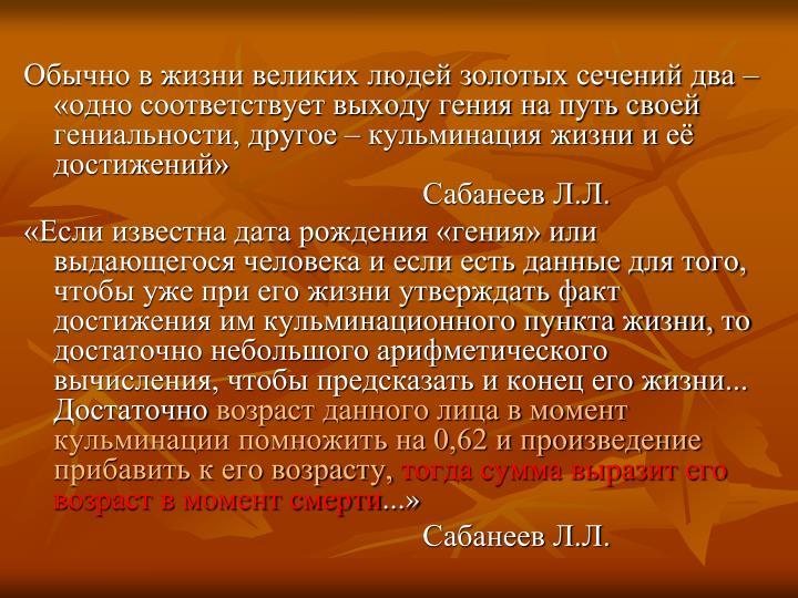 Обычно в жизни великих людей золотых сечений два – «одно соответствует выходу гения на путь своей гениальности, другое – кульминация жизни и её достижений»Сабанеев Л.Л.
