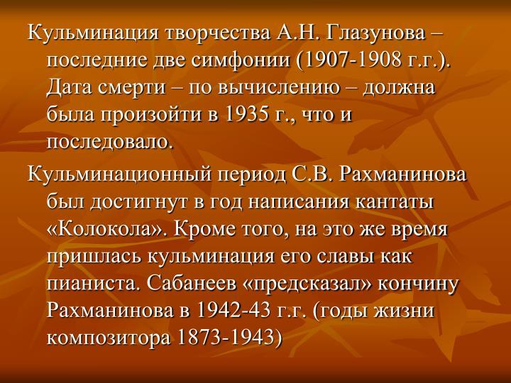Кульминация творчества А.Н. Глазунова – последние две симфонии (1907-1908 г.г.). Дата смерти – по вычислению – должна была произойти в 1935 г., что и последовало.