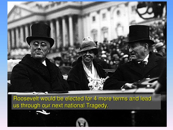 Roosevelt would be elected for 4 more terms and lead us through our next national Tragedy.