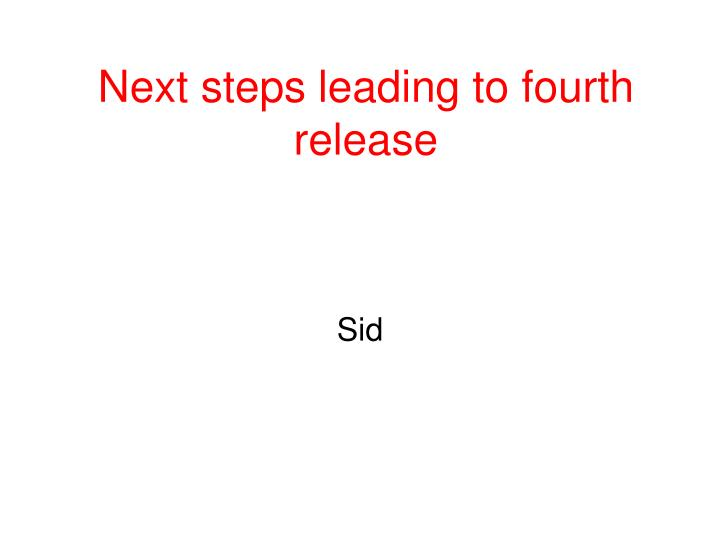 Next steps leading to fourth release