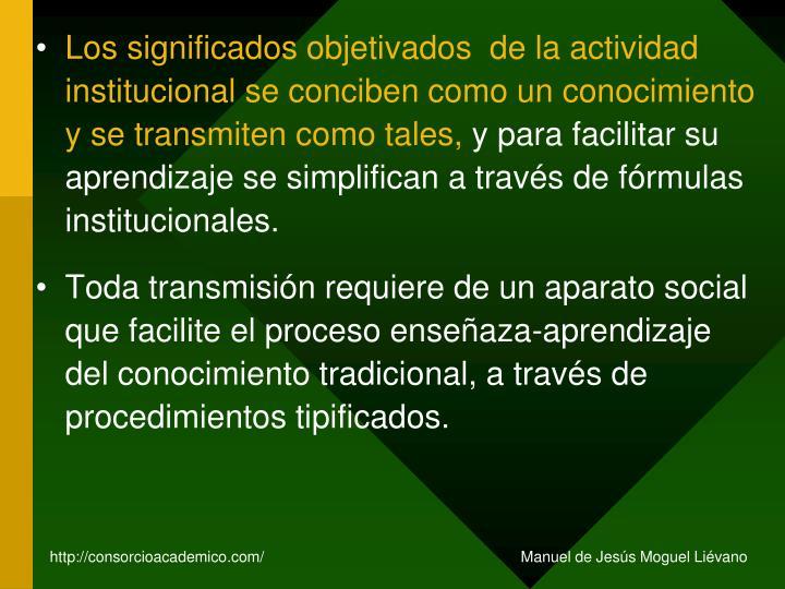 Los significados objetivados  de la actividad institucional se conciben como un conocimiento y se transmiten como tales,