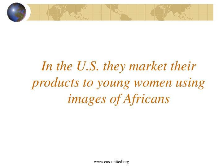 In the U.S. they market their products to young women using images of Africans