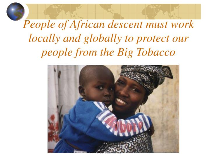 People of African descent must work locally and globally to protect our people from the Big Tobacco