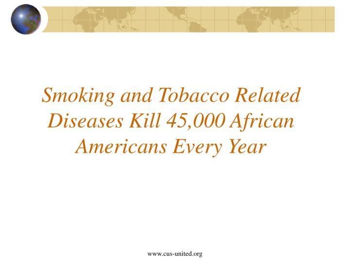 Smoking and tobacco related diseases kill 45 000 african americans every year