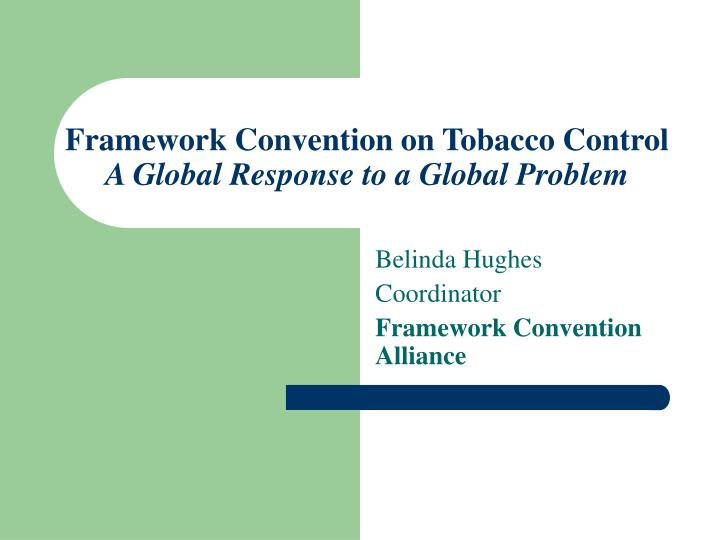 Framework convention on tobacco control a global response to a global problem