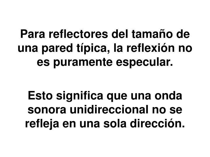 Para reflectores del tamaño de una pared típica, la reflexión no es puramente especular.