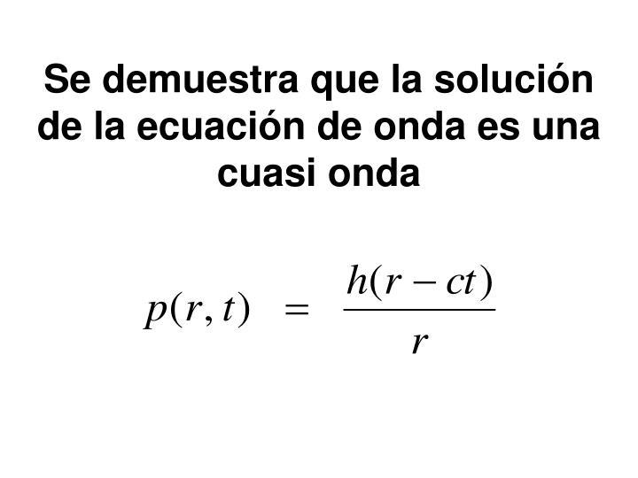 Se demuestra que la solución de la ecuación de onda es una cuasi onda
