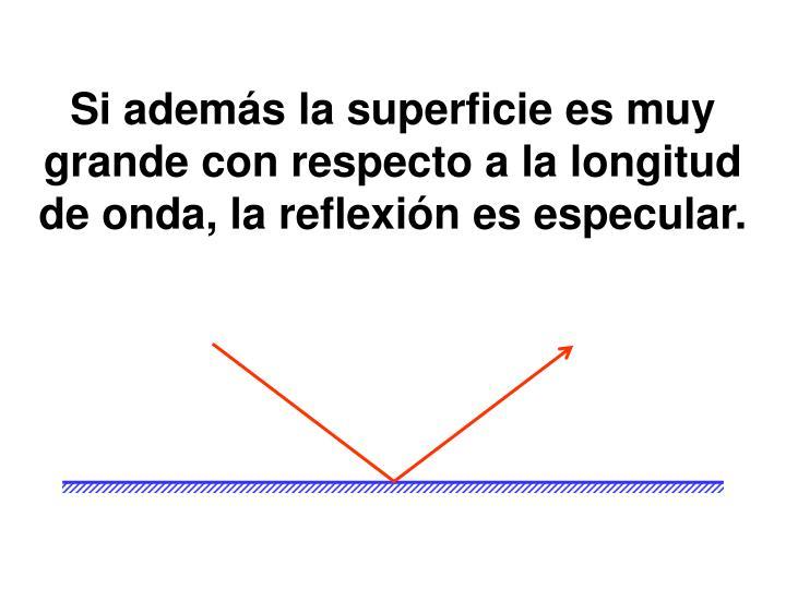 Si además la superficie es muy grande con respecto a la longitud de onda, la reflexión es especular.