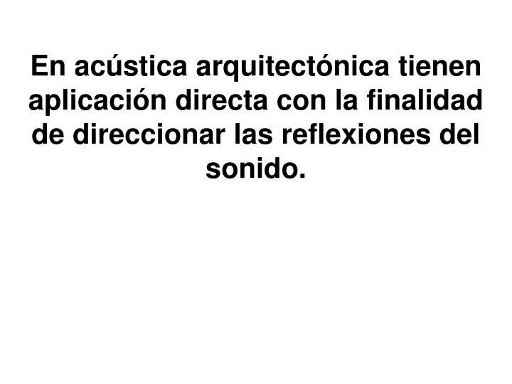 En acústica arquitectónica tienen aplicación directa con la finalidad de direccionar las reflexiones del sonido.