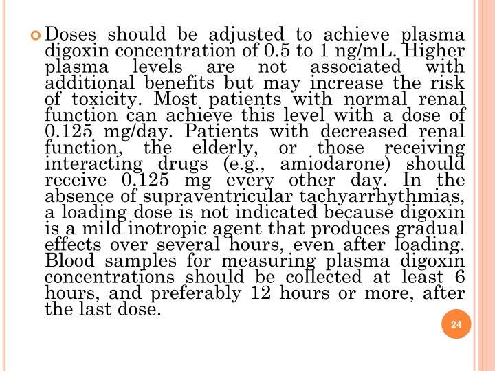 Doses should be adjusted to achieve plasma digoxin concentration of 0.5 to 1 ng/mL. Higher plasma levels are not associated with additional benefits but may increase the risk of toxicity. Most patients with normal renal function can achieve this level with a dose of 0.125 mg/day. Patients with decreased renal function, the elderly, or those receiving interacting drugs (e.g., amiodarone) should receive 0.125 mg every other day. In the absence of supraventricular tachyarrhythmias, a loading dose is not indicated because digoxin is a mild inotropic agent that produces gradual effects over several hours, even after loading. Blood samples for measuring plasma digoxin concentrations should be collected at least 6 hours, and preferably 12 hours or more, after the last dose.