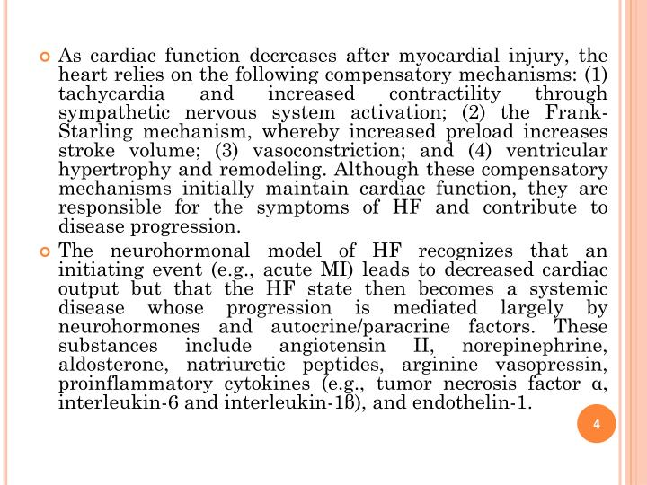 As cardiac function decreases after myocardial injury, the heart relies on the following compensatory mechanisms: (1) tachycardia and increased contractility through sympathetic nervous system activation; (2) the Frank-Starling mechanism, whereby increased preload increases stroke volume; (3) vasoconstriction; and (4) ventricular hypertrophy and remodeling. Although these compensatory mechanisms initially maintain cardiac function, they are responsible for the symptoms of HF and contribute to disease progression.