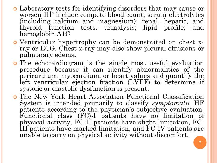 Laboratory tests for identifying disorders that may cause or worsen HF include compete blood count; serum electrolytes (including calcium and magnesium); renal, hepatic, and thyroid function tests; urinalysis; lipid profile; and hemoglobin A1C.