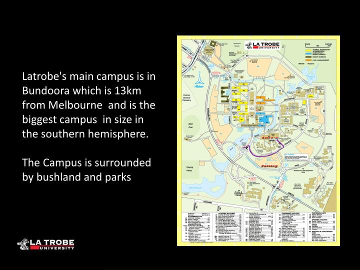 Latrobe's main campus is in Bundoora which is 13km from Melbourne  and is the biggest campus  in size in the southern hemisphere.