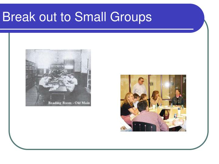 Break out to Small Groups