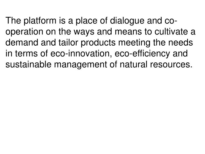The platform is a place of dialogue and co-operation on the ways and means to cultivate a demand and tailor products meeting the needs in terms of eco-innovation, eco-efficiency and sustainable management of natural resources.