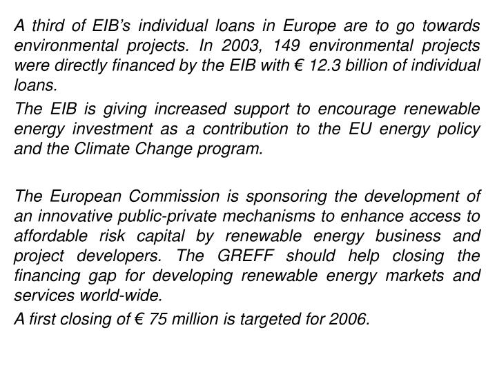 A third of EIB's individual loans in Europe are to go towards environmental projects. In 2003, 149 environmental projects were directly financed by the EIB with € 12.3 billion of individual loans.