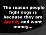 the reason people fight dogs is because they are greedy and want money
