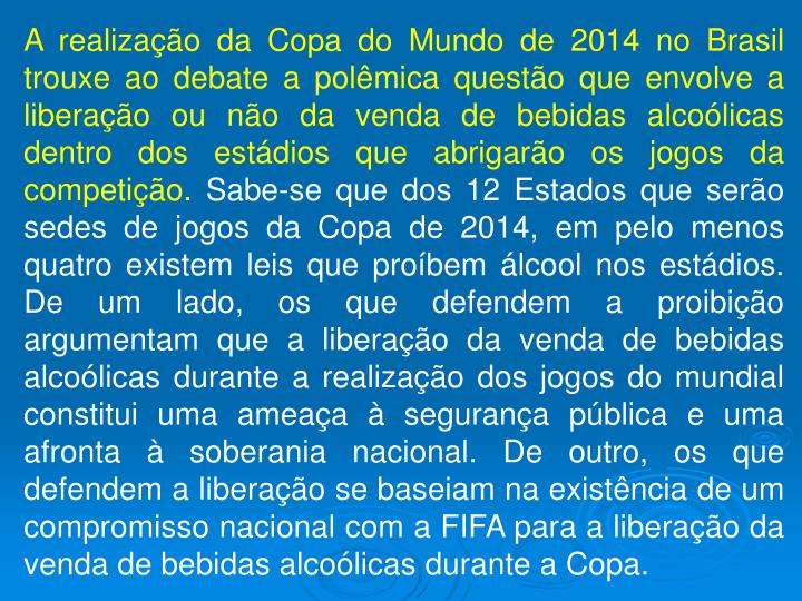 A realização da Copa do Mundo de 2014 no Brasil trouxe ao debate a polêmica questão que envolve a liberação ou não da venda de bebidas alcoólicas dentro dos estádios que abrigarão os jogos da competição.
