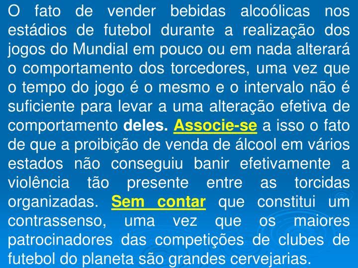 O fato de vender bebidas alcoólicas nos estádios de futebol durante a realização dos jogos do Mundial em pouco ou em nada alterará o comportamento dos torcedores, uma vez que o tempo do jogo é o mesmo e o intervalo não é suficiente para levar a uma alteração efetiva de comportamento