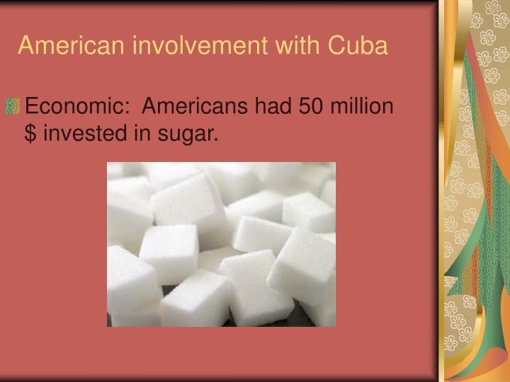 Economic:  Americans had 50 million $ invested in sugar.