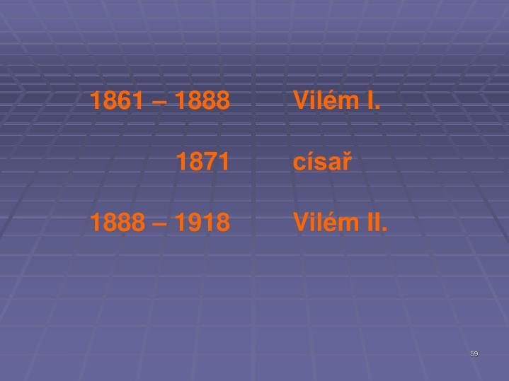 1861 – 1888Vilém I.