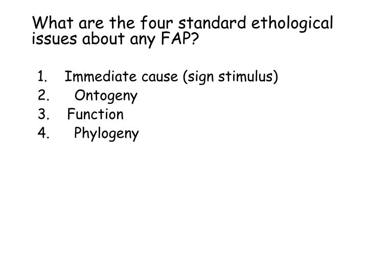 What are the four standard ethological issues about any FAP?