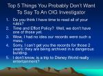 top 5 things you probably don t want to say to an oig investigator