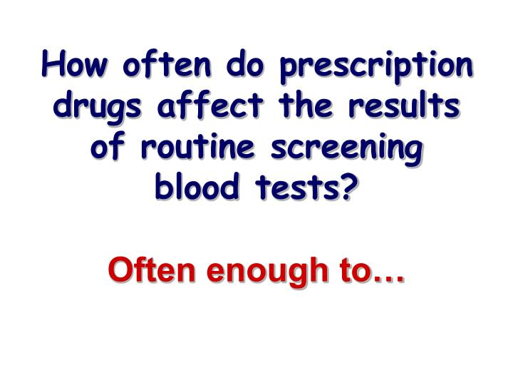 How often do prescription drugs affect the results of routine screening
